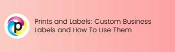 Prints and Labels: Custom Business Labels and How to Use Them