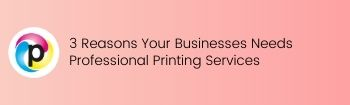 3 Reasons Your Businesses Needs Professional Printing Services