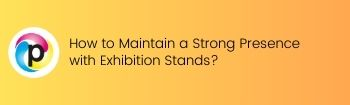 How to Maintain a Strong Presence with Exhibition Stands?