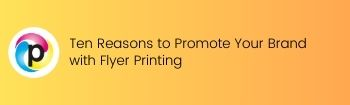 Ten Reasons to Promote Your Brand with Flyer Printing