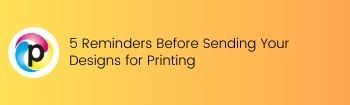 5 Reminders Before Sending Your Designs for Printing