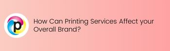 How Can Printing Services Affect your Overall Brand?