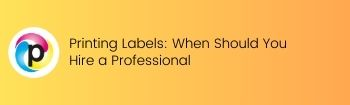 Printing Labels: When Should You Hire a Professional